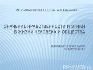МОУ «Ключевская СОШ им. А.П.Бирюкова» Значение нравственности и этики в жизни че