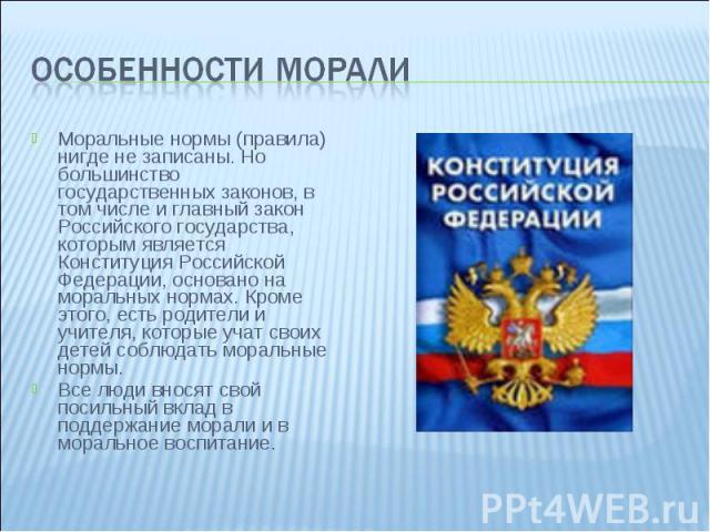Особенности морали Моральные нормы (правила) нигде не записаны. Но большинство государственных законов, в том числе и главный закон Российского государства, которым является Конституция Российской Федерации, основано на моральных нормах. Кроме этого…