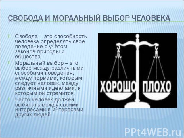 Свобода и моральный выбор человека Свобода – это способность человека определять свое поведение с учётом законов природы и общества. Моральный выбор – это выбор между различными способами поведения, между нормами, которым следует человек, между разл…