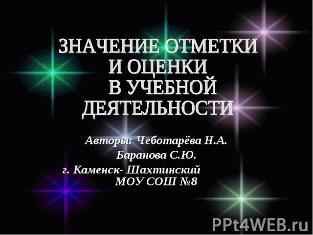 Значение отметки и оценки в учебной деятельности Авторы: Чеботарёва Н.А. Баранова С.Ю. г. Каменск- Шахтинский МОУ СОШ №8