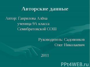 Авторские данные Автор: Гаврилова Алёна ученица 9А класса Семибратовской СОШ Рук
