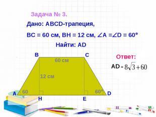 Задача № 3. Дано: АВСD-трапеция, ВС = 60 см, ВН = 12 см, А = D = 60 Найти: AD