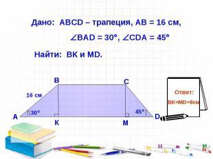 Дано: АВСD – трапеция, АВ = 16 см, ВАD = 30 , СDА = 45 Найти: ВК и МD.