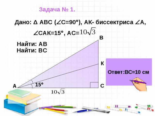 Задача № 1. Дано: Δ АВС ( С=90 ), АК- биссектриса А, САК=15 , АС=