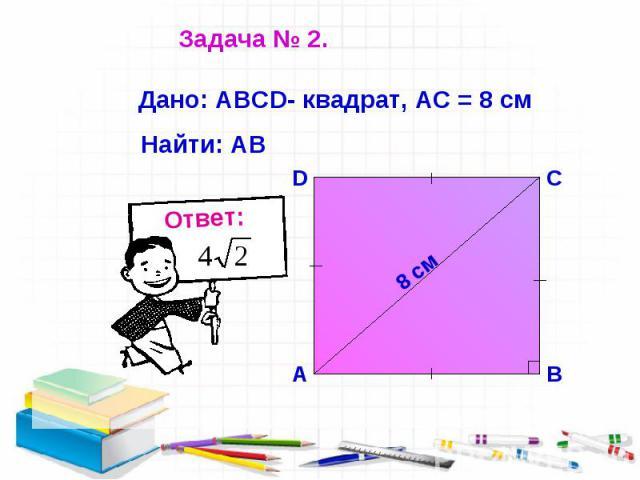Задача № 2. Дано: АВСD- квадрат, АС = 8 см Найти: АВ