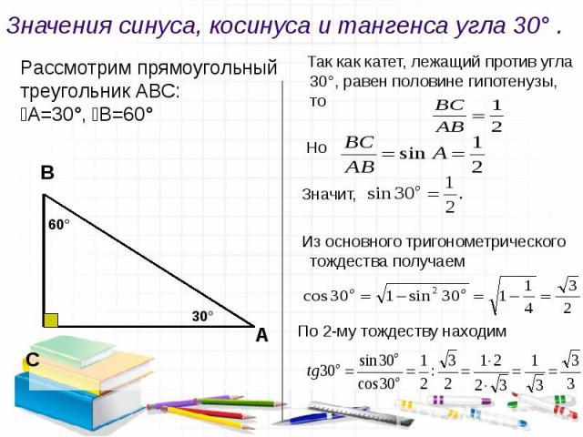 Значения синуса, косинуса и тангенса угла 30° . Рассмотрим прямоугольный треугольник АВС: ﮮА=30°, ﮮВ=60° Так как катет, лежащий против угла 30°, равен половине гипотенузы, то Но Значит, Из основного тригонометрического тождества получаем По 2-му тож…