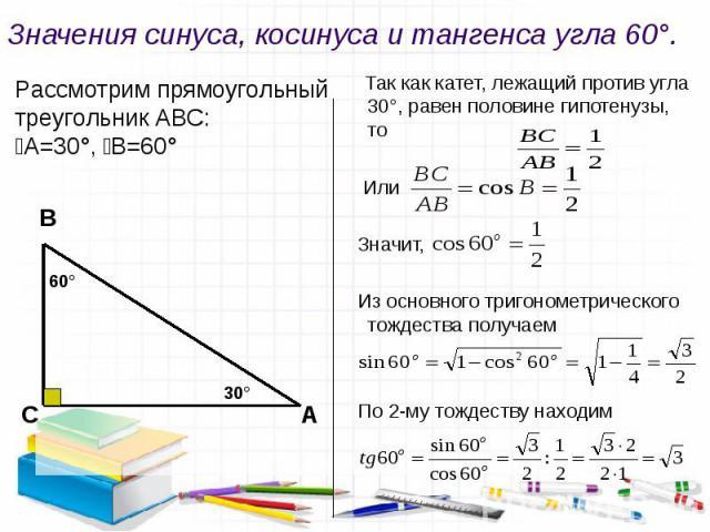 Значения синуса, косинуса и тангенса угла 60°. Рассмотрим прямоугольный треугольник АВС: ﮮА=30°, ﮮВ=60° Так как катет, лежащий против угла 30°, равен половине гипотенузы, то Или Значит, Из основного тригонометрического тождества получаем По 2-му тож…