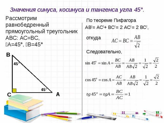 Значения синуса, косинуса и тангенса угла 45°. Рассмотрим равнобедренный прямоугольный треугольник АВС: АС=ВС, ﮮА=45°, ﮮВ=45° По теореме Пифагора АВ2= АС2+ ВС2 = 2 АС2 = 2 ВС2, откуда Следовательно,