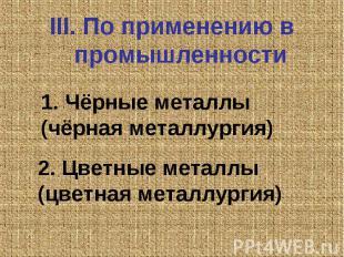 III. По применению в промышленности 1. Чёрные металлы (чёрная металлургия) 2. Цв