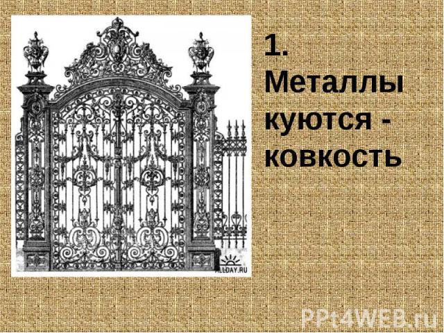 1. Металлы куются - ковкость