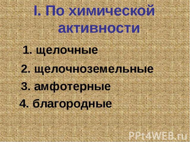 I. По химической активности 1. щелочные 2. щелочноземельные 3. амфотерные 4. благородные