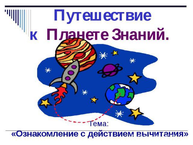 Путешествие к Планете Знаний. Тема: «Ознакомление с действием вычитания»