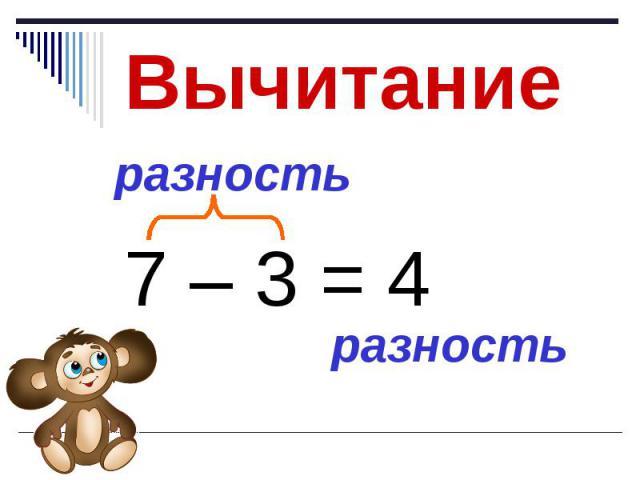 Вычитание 7 – 3 = 4 разность разность