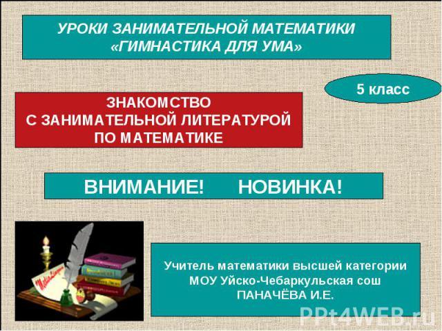 УРОКИ ЗАНИМАТЕЛЬНОЙ МАТЕМАТИКИ «ГИМНАСТИКА ДЛЯ УМА» ЗНАКОМСТВО С ЗАНИМАТЕЛЬНОЙ ЛИТЕРАТУРОЙ ПО МАТЕМАТИКЕ ВНИМАНИЕ! НОВИНКА! Учитель математики высшей категории МОУ Уйско-Чебаркульская сош ПАНАЧЁВА И.Е.