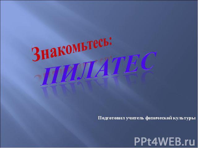 Знакомьтесь: Пилатес Подготовил учитель физической культуры