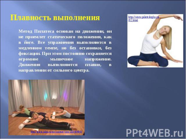 Плавность выполнения Метод Пилатеса основан на движении, он не приемлет статического положения, как в йоге. Все упражнения выполняются в медленном темпе, но без остановки, без фиксации. При этом постоянно сохраняется огромное мышечное напряжение. Дв…