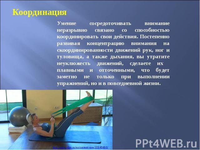 Координация Умение сосредоточивать внимание неразрывно связано со способностью координировать свои действия. Постепенно развивая концентрацию внимания на скоординированности движений рук, ног и туловища, а также дыхания, вы утратите неуклюжесть движ…