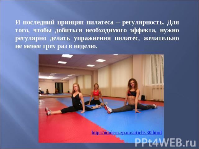 И последний принцип пилатеса – регулярность. Для того, чтобы добиться необходимого эффекта, нужно регулярно делать упражнения пилатес, желательно не менее трех раз в неделю.