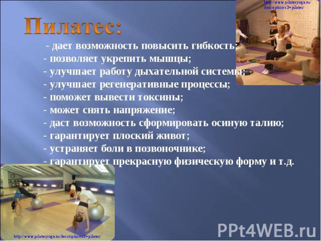 Пилатес: - дает возможность повысить гибкость; - позволяет укрепить мышцы; - улучшает работу дыхательной системы; - улучшает регенеративные процессы; - поможет вывести токсины; - может снять напряжение; - даст возможность сформировать осиную талию…