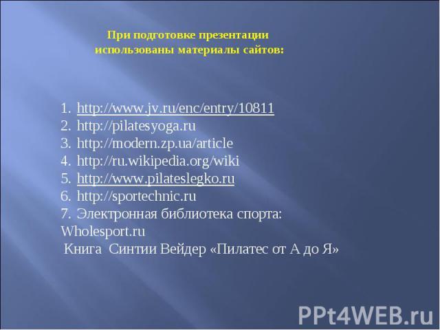 При подготовке презентации использованы материалы сайтов: http://www.jv.ru/enc/entry/10811 http://pilatesyoga.ru http://modern.zp.ua/article http://ru.wikipedia.org/wiki http://www.pilateslegko.ru http://sportechnic.ru Электронная библиотека спорта:…