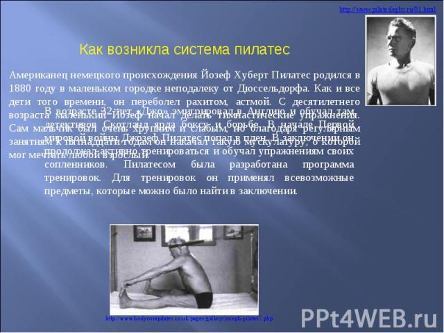 Как возникла система пилатес В возрасте 32 лет «Джо» эмигрировал в Англию и обучал там детективов Скотланд ярда боксу и борьбе. В начале Первой мировой войны Джозеф Пилатес попал в плен. В заключении он продолжал активно тренироваться и обучал упраж…