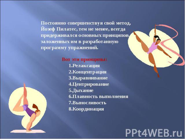Постоянно совершенствуя свой метод, Йозеф Пилатес, тем не менее, всегда придерживался основных принципов, заложенных им в разработанную программу упражнений. Вот эти принципы: 1.Релаксация 2.Концентрация 3.Выравнивание 4.Центрирование 5.Дыхание 6.Пл…