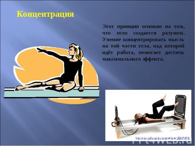 Концентрация Этот принцип основан на том, что тело создается разумом. Умение концентрировать мысль на той части тела, над которой идёт работа, помогает достичь максимального эффекта.