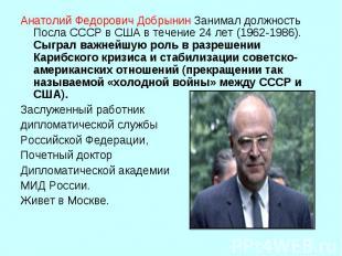 Анатолий Федорович ДобрынинЗанимал должность Посла СССР в США в течение 24 лет