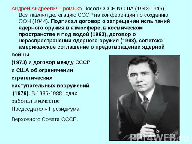 Андрей Андреевич ГромыкоПосол СССР в США (1943‑1946). Возглавлял делегацию СССР на конференции по созданию ООН (1944). Подписал договор о запрещении испытаний ядерного оружия в атмосфере, в космическом пространстве и под водой (1963), договор о нер…
