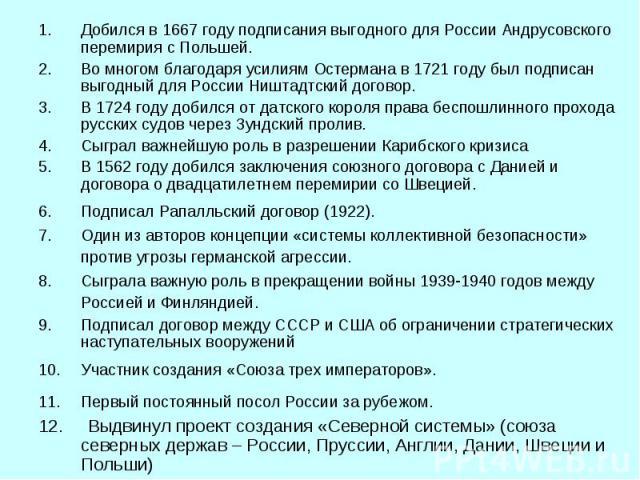Добился в 1667 году подписания выгодного для России Андрусовского перемирия с Польшей. Во многом благодаря усилиям Остермана в 1721 году был подписан выгодный для России Ништадтский договор. В 1724 году добился от датского короля права беспошлинного…