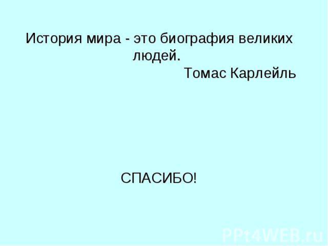 История мира - это биография великих людей. Томас Карлейль СПАСИБО!