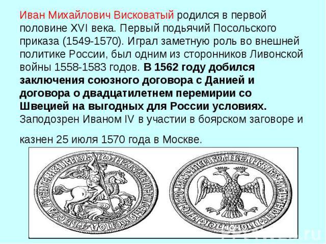Иван Михайлович Висковатыйродился в первой половине XVI века. Первый подьячий Посольского приказа (1549-1570). Играл заметную роль во внешней политике России, был одним из сторонников Ливонской войны 1558‑1583 годов. В 1562 году добился заключения …