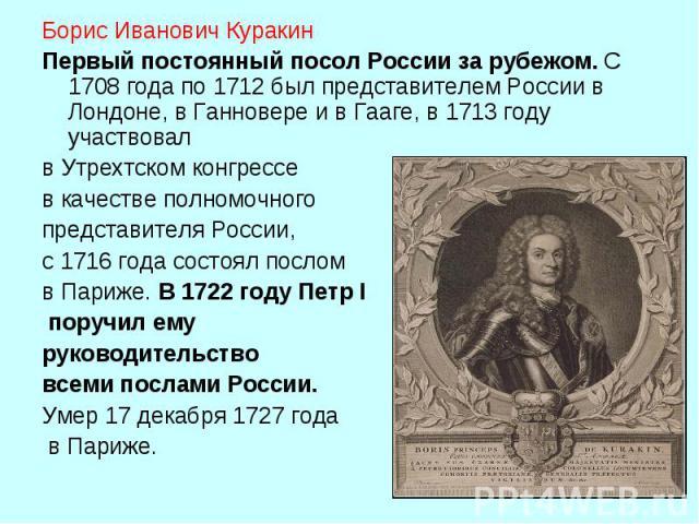 Борис Иванович Куракин Первый постоянный посол России за рубежом. С 1708 года по 1712 был представителем России в Лондоне, в Ганновере и в Гааге, в 1713 году участвовал в Утрехтском конгрессе в качестве полномочного представителя России, с 1716 год…