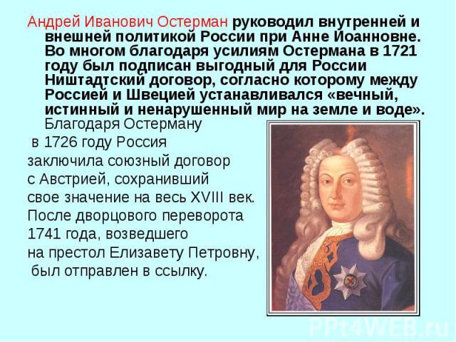 Андрей Иванович Остерманруководил внутренней и внешней политикой России при Анне Иоанновне. Во многом благодаря усилиям Остермана в 1721 году был подписан выгодный для России Ништадтский договор, согласно которому между Россией и Швецией устанавлив…