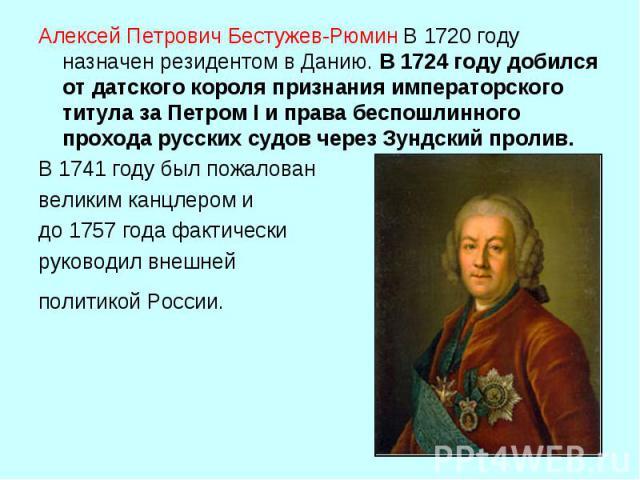 Алексей Петрович Бестужев-РюминВ 1720 году назначен резидентом в Данию. В 1724 году добился от датского короля признания императорского титула за Петром I и права беспошлинного прохода русских судов через Зундский пролив. В 1741 году был пожалован …