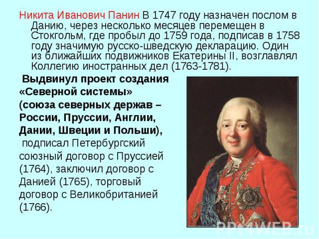 Никита Иванович ПанинВ 1747 году назначен послом в Данию, через несколько месяцев перемещен в Стокгольм, где пробыл до 1759 года, подписав в 1758 году значимую русско-шведскую декларацию. Один из ближайших подвижников Екатерины II, возглавлял Колле…