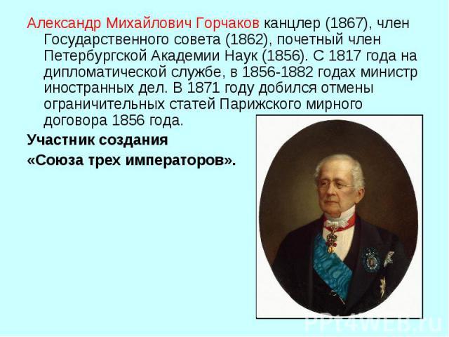 Александр Михайлович Горчаковканцлер (1867), член Государственного совета (1862), почетный член Петербургской Академии Наук (1856). С 1817 года на дипломатической службе, в 1856‑1882 годах министр иностранных дел. В 1871 году добился отмены огранич…