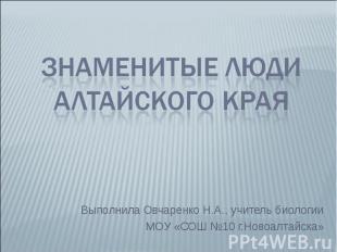 Знаменитые люди Алтайского края Выполнила Овчаренко Н.А., учитель биологии МОУ «