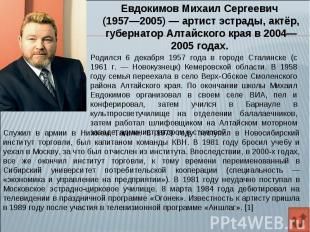 Евдокимов Михаил Сергеевич (1957—2005)— артист эстрады, актёр, губернатор Алтай