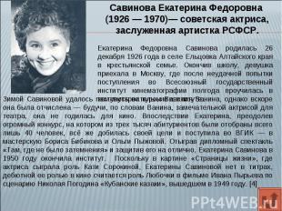 Савинова Екатерина Федоровна (1926 — 1970)— советская актриса, заслуженная артис