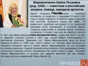 Мирошниченко Ирина Петровна (род. 1942)— советская и российская актриса, певица