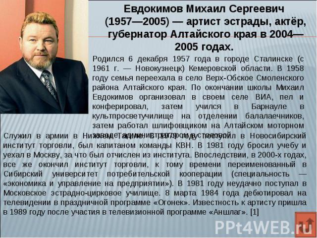 Евдокимов Михаил Сергеевич (1957—2005)— артист эстрады, актёр, губернатор Алтайского края в 2004—2005 годах. Родился 6 декабря 1957 года в городе Сталинске (с 1961 г. — Новокузнецк) Кемеровской области. В 1958 году семья переехала в село Верх-Обско…