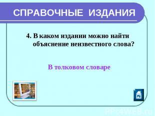 СПРАВОЧНЫЕ ИЗДАНИЯ 4. В каком издании можно найти объяснение неизвестного слова?