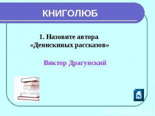 КНИГОЛЮБ 1. Назовите автора «Денискиных рассказов» Виктор Драгунский