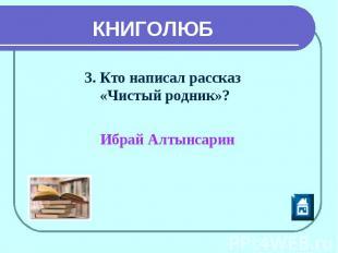 КНИГОЛЮБ 3. Кто написал рассказ «Чистый родник»? Ибрай Алтынсарин