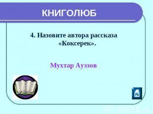 КНИГОЛЮБ 4. Назовите автора рассказа «Коксерек». Мухтар Ауэзов
