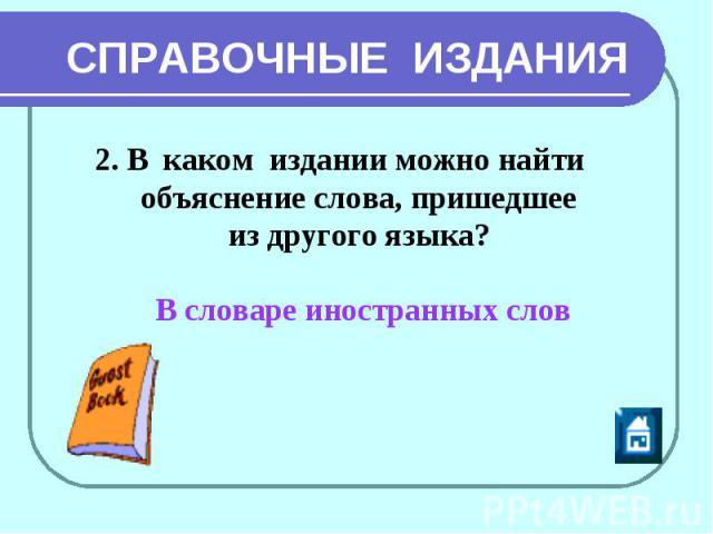 СПРАВОЧНЫЕ ИЗДАНИЯ 2. В каком издании можно найти объяснение слова, пришедшее из другого языка? В словаре иностранных слов