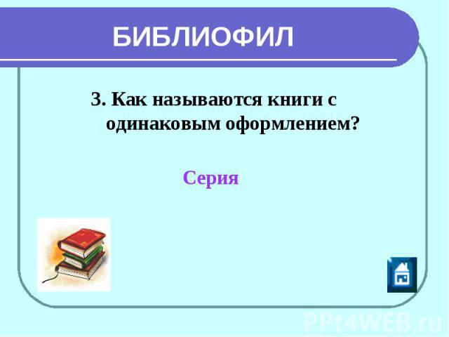БИБЛИОФИЛ 3. Как называются книги с одинаковым оформлением? Серия