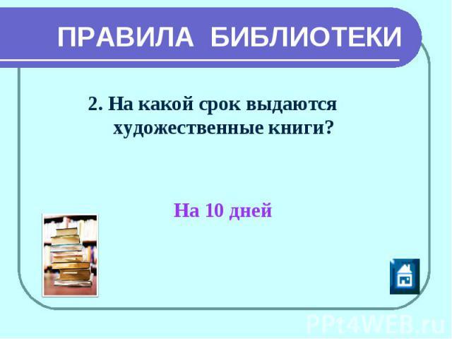 ПРАВИЛА БИБЛИОТЕКИ 2. На какой срок выдаются художественные книги? На 10 дней