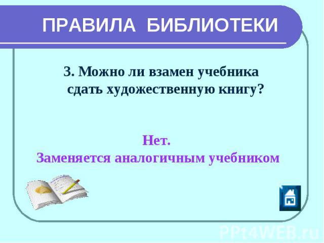 ПРАВИЛА БИБЛИОТЕКИ 3. Можно ли взамен учебника сдать художественную книгу? Нет. Заменяется аналогичным учебником